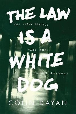 The Law Is a White Dog - How Legal Rituals Make and Unmake Persons (Paperback): Colin Dayan