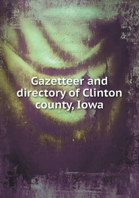 Gazetteer and Directory of Clinton County, Iowa (Paperback): F. E. Owen