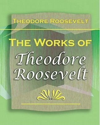 The Works of Theodore Roosevelt (Electronic book text): Theodore Roosevelt