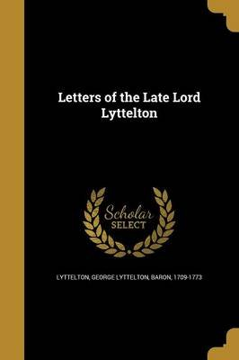 Letters of the Late Lord Lyttelton (Paperback): George Lyttelton Baron Lyttelton