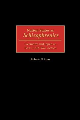 Nation States as Schizophrenics - Germany and Japan as Post-Cold War Actors (Hardcover, New): Roberta N. Haar
