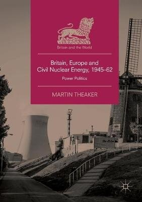 Britain, Europe and Civil Nuclear Energy, 1945-62 - Power Politics (Paperback, Softcover reprint of the original 1st ed. 2018):...