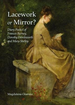 Lacework or Mirror? - Diary Poetics of Frances Burney, Dorothy Wordsworth and Mary Shelley (Hardcover, 1st Unabridged):...
