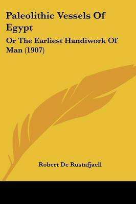 Paleolithic Vessels Of Egypt - Or The Earliest Handiwork Of Man (1907) (Paperback): Robert De Rustafjaell