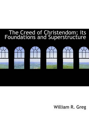 The Creed of Christendom; Its Foundations and Superstructure (Paperback): William R. Greg