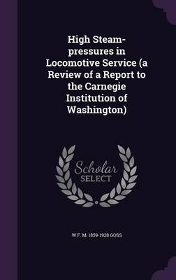 High Steam-Pressures in Locomotive Service (a Review of a Report to the Carnegie Institution of Washington) (Hardcover): W. F....