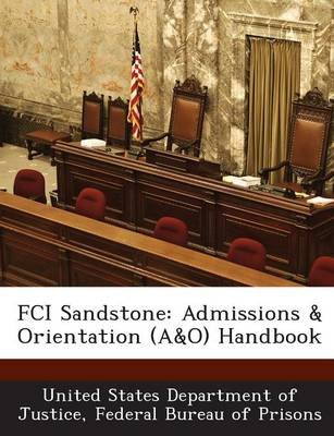 Fci Sandstone - Admissions & Orientation (A&o) Handbook (Paperback): Fed United States Department of Justice