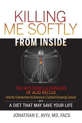 Killing Me Softly from Inside - The Mysteries & Dangers of Acid Reflux and Its Connection to America's Fastest Growing...