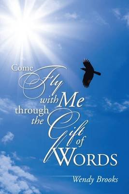 Come Fly with Me Through the Gift of Words (Electronic book text): Wendy Brooks