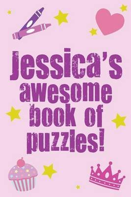 Jessica's Awesome Book of Puzzles! - Children's Puzzle Book Containing 20 Unique Personalised Name Puzzles as Well as...