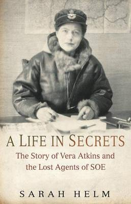 A Life in Secrets - The Story of Vera Atkins and the Lost Agents of SOE (Hardcover): Sarah Helm