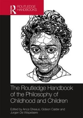 The Routledge Handbook of the Philosophy of Childhood and Children (Hardcover): Anca Gheaus, Gideon Calder, Jurgen De Wispelaere