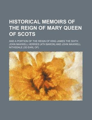 Historical Memoirs of the Reign of Mary Queen of Scots; And a Portion of the Reign of King James the Sixth (Paperback): John...