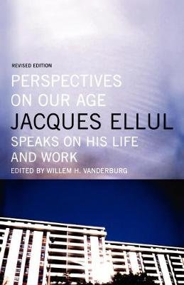 Perspectives on Our Age - Jacques Ellul Speaks on His Life and Work (Paperback, Revised ed.): Jacques Ellul