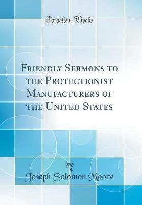 Friendly Sermons to the Protectionist Manufacturers of the United States (Classic Reprint) (Hardcover): Joseph Solomon Moore