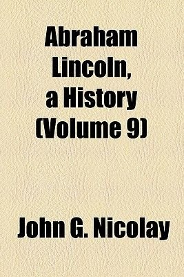 Abraham Lincoln, a History (Volume 9) (Paperback): Nicolay, John George Nicolay
