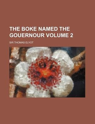 The Boke Named the Gouernour Volume 2 (Paperback): Thomas Elyot