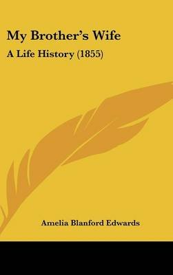 My Brother's Wife - A Life History (1855) (Hardcover): Amelia Blanford Edwards
