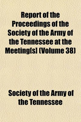 Report of the Proceedings of the Society of the Army of the Tennessee at the Meeting[s] Volume 38 (Paperback): Society of the...