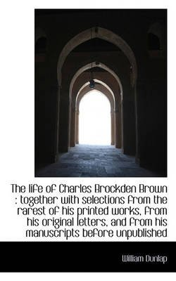 The Life of Charles Brockden Brown - Together with Selections from the Rarest of His Printed Works, (Paperback): William Dunlap
