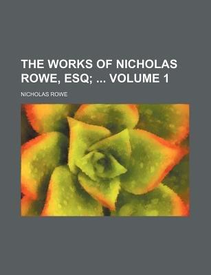 The Works of Nicholas Rowe, Esq Volume 1; (Paperback): Nicholas Rowe