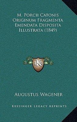 M. Porcii Catonis Originum Fragmenta Emendata Disposita Illustrata (1849) (Hardcover): Augustus Wagener