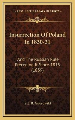 Insurrection of Poland in 1830-31 - And the Russian Rule Preceding It Since 1815 (1839) (Hardcover): S J B Gnorowski
