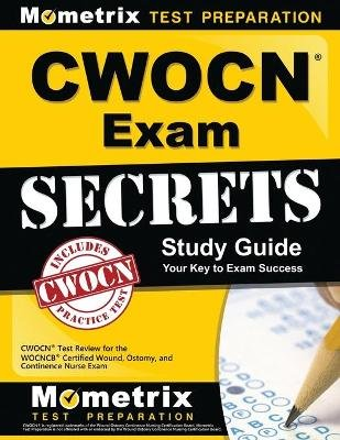 Cwocn Exam Secrets Study Guide - Cwocn Test Review for the Wocncb Certified Wound, Ostomy, and Continence Nurse Exam...
