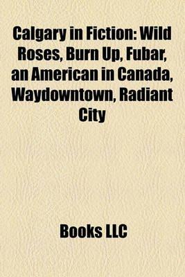 Calgary in Fiction - Wild Roses (Paperback): Books Llc