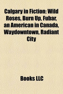 Calgary in Fiction - Wild Roses (Paperback): Books Llc