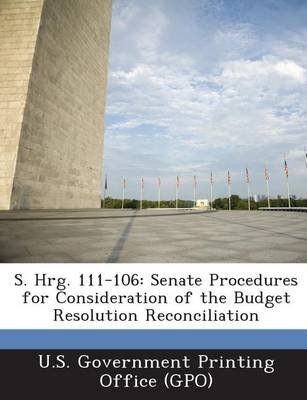 S. Hrg. 111-106 - Senate Procedures for Consideration of the Budget Resolution Reconciliation (Paperback): U. S. Government...