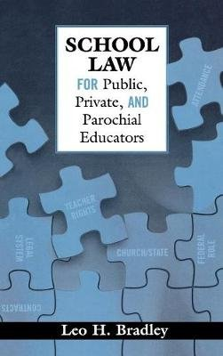 School Law for Public, Private, and Parochial Educators (Hardcover): Leo H. Bradley