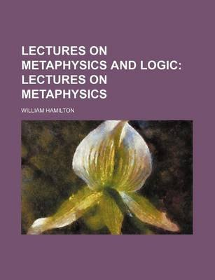 Lectures on Metaphysics and Logic; Lectures on Metaphysics (Paperback): William Hamilton
