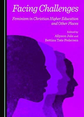 Facing Challenges - Feminism in Christian Higher Education and Other Places (Hardcover, 1st Unabridged): Allyson Jule, Bettina...