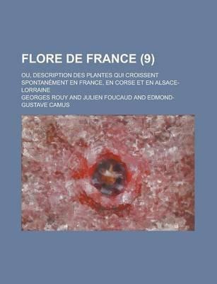 Flore de France; Ou, Description Des Plantes Qui Croissent Spontanement En France, En Corse Et En Alsace-Lorraine (9 )...