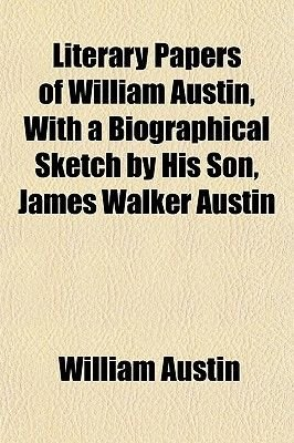 Literary Papers of William Austin, with a Biographical Sketch by His Son, James Walker Austin (Paperback): William Austin
