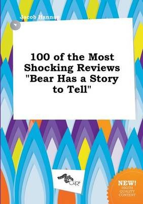 100 of the Most Shocking Reviews Bear Has a Story to Tell (Paperback): Jacob Hannay