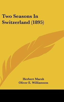 Two Seasons in Switzerland (1895) (Hardcover): Herbert Marsh