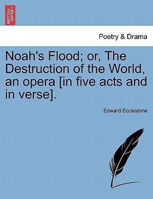 Noah's Flood; Or, the Destruction of the World, an Opera [In Five Acts and in Verse]. (Paperback): Edward Ecclestone