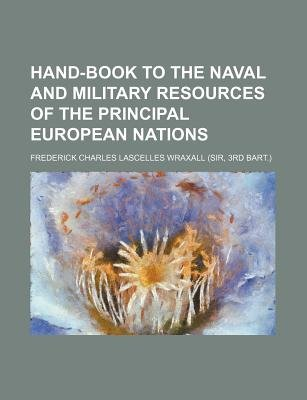 Hand-Book to the Naval and Military Resources of the Principal European Nations (Paperback): Frederick Charles Lascelles Wraxall