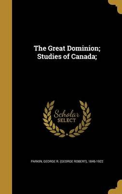 The Great Dominion; Studies of Canada; (Hardcover): George R (George Robert) 1846- Parkin