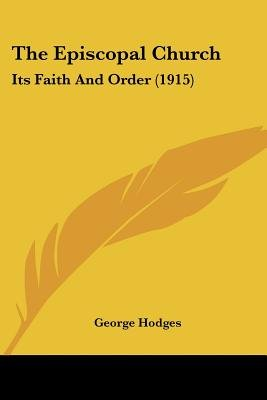 The Episcopal Church - Its Faith and Order (1915) (Paperback): George Hodges