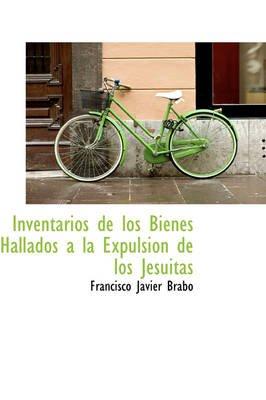 Inventarios de Los Bienes Hallados a la Expulsion de Los Jesuitas (Hardcover): Francisco Javier Brabo