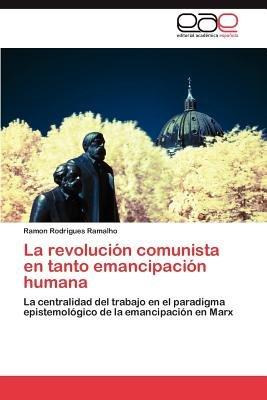La Revolucion Comunista En Tanto Emancipacion Humana (Spanish, Paperback): Ramon Rodrigues Ramalho