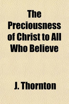 The Preciousness of Christ to All Who Believe (Paperback): J. Thornton