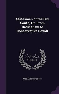 Statesmen of the Old South, Or, from Radicalism to Conservative Revolt (Hardcover): William Edward Dodd