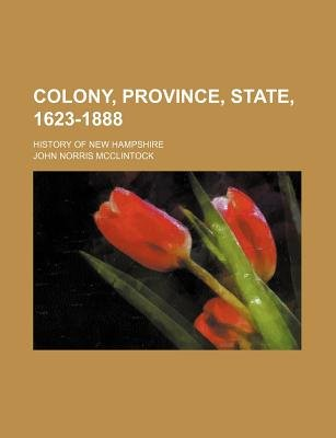 Colony, Province, State, 1623-1888; History of New Hampshire (Paperback): John Norris McClintock