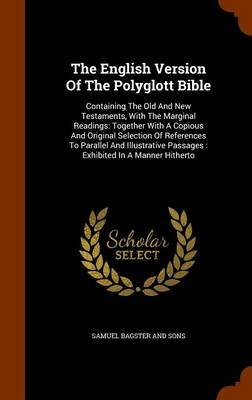 The English Version of the Polyglott Bible - Containing the Old and New Testaments, with the Marginal Readings: Together with a...
