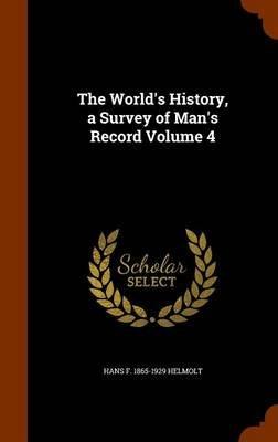 The World's History, a Survey of Man's Record Volume 4 (Hardcover): Hans F 1865-1929 Helmolt