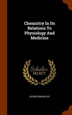 Chemistry in Its Relations to Physiology and Medicine (Hardcover): George Edward Day